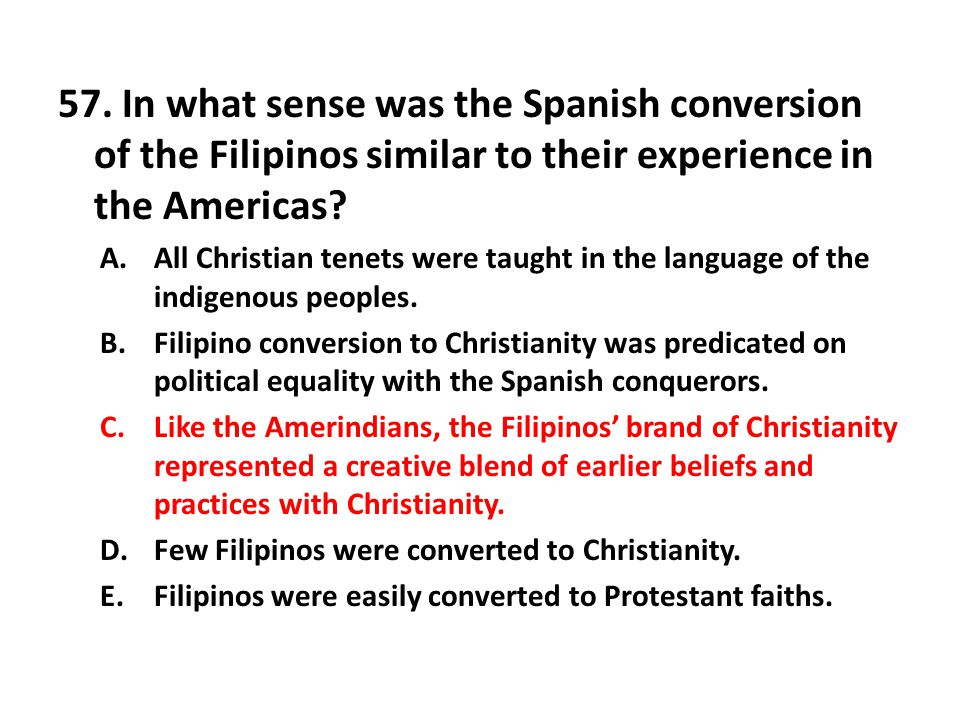 57. In what sense was the Spanish conversion of the Filipinos similar to their experience in the Americas? A.All Christian tenets were taught in the l