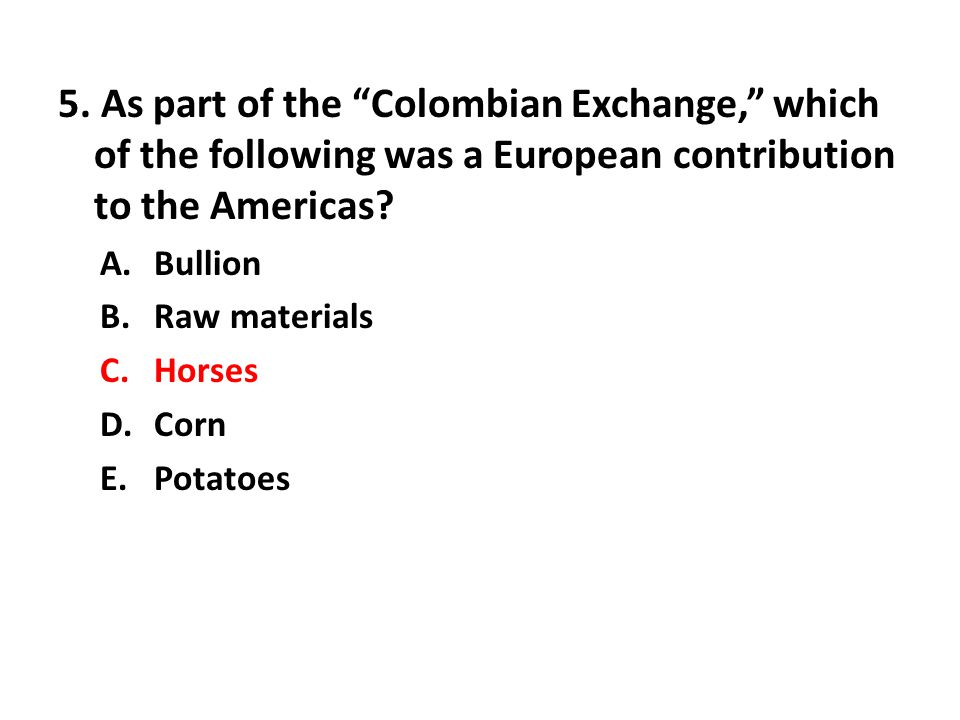 "5. As part of the ""Colombian Exchange,"" which of the following was a European contribution to the Americas? A.Bullion B.Raw materials C.Horses D.Corn"
