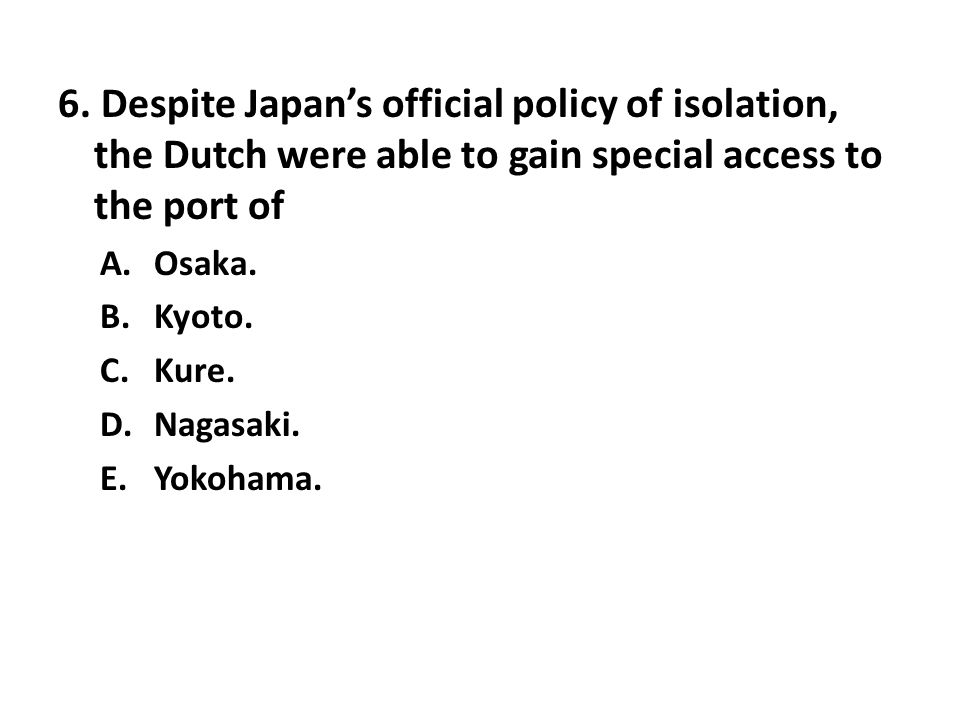 6. Despite Japan's official policy of isolation, the Dutch were able to gain special access to the port of A.Osaka. B.Kyoto. C.Kure. D.Nagasaki. E.Yok