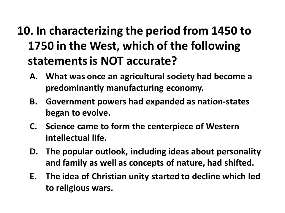 10. In characterizing the period from 1450 to 1750 in the West, which of the following statements is NOT accurate? A.What was once an agricultural soc