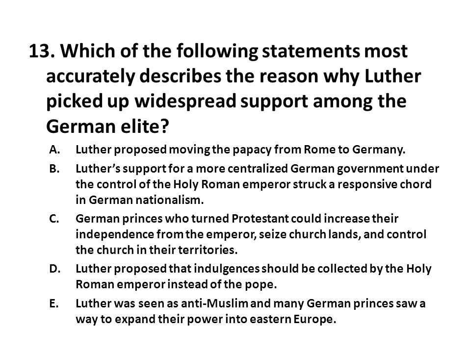 13. Which of the following statements most accurately describes the reason why Luther picked up widespread support among the German elite? A.Luther pr