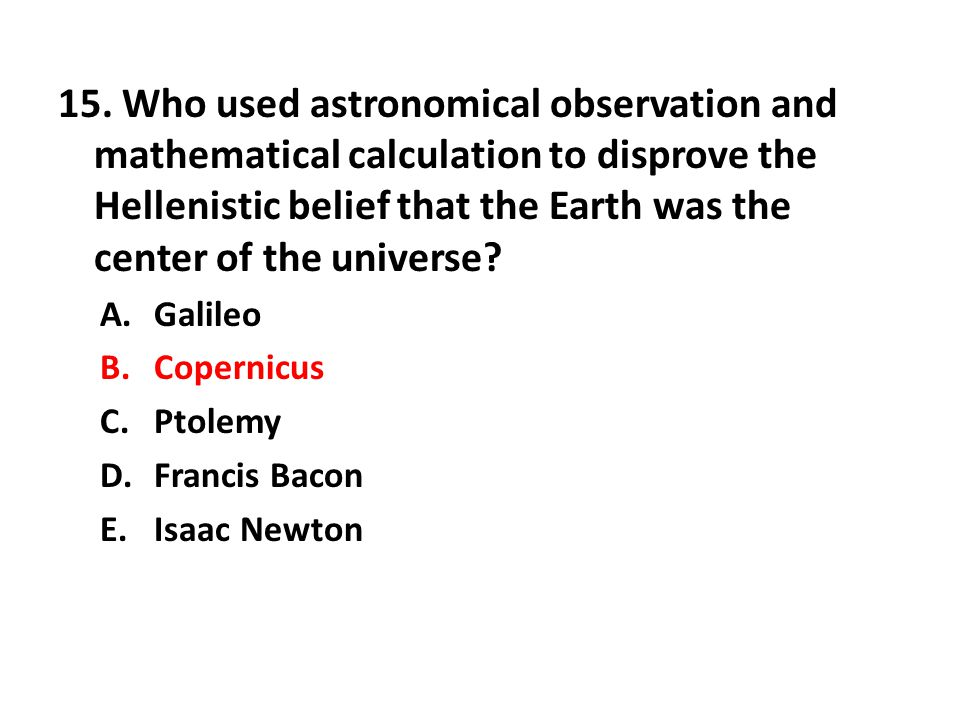 15. Who used astronomical observation and mathematical calculation to disprove the Hellenistic belief that the Earth was the center of the universe? A