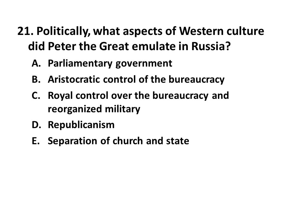 21.Politically, what aspects of Western culture did Peter the Great emulate in Russia.