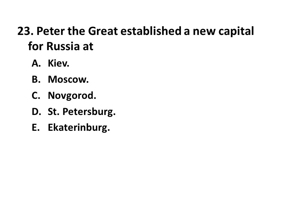 23.Peter the Great established a new capital for Russia at A.Kiev.
