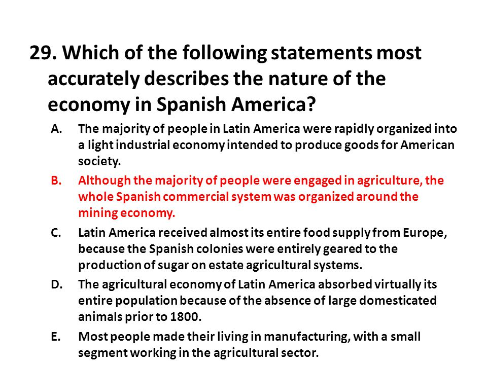 29. Which of the following statements most accurately describes the nature of the economy in Spanish America? A.The majority of people in Latin Americ