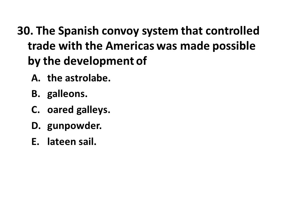 30. The Spanish convoy system that controlled trade with the Americas was made possible by the development of A.the astrolabe. B.galleons. C.oared gal