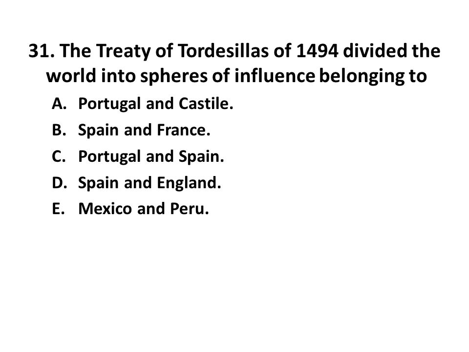 31. The Treaty of Tordesillas of 1494 divided the world into spheres of influence belonging to A.Portugal and Castile. B.Spain and France. C.Portugal