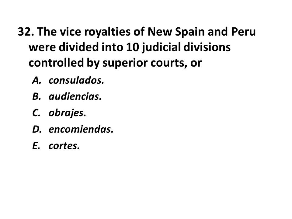 32. The vice royalties of New Spain and Peru were divided into 10 judicial divisions controlled by superior courts, or A.consulados. B.audiencias. C.o