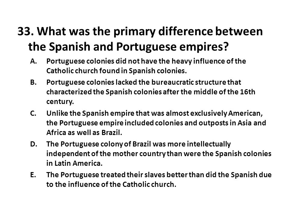 33.What was the primary difference between the Spanish and Portuguese empires.