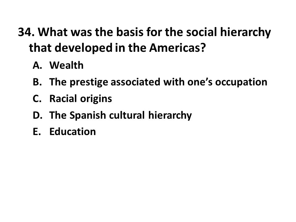 34.What was the basis for the social hierarchy that developed in the Americas.