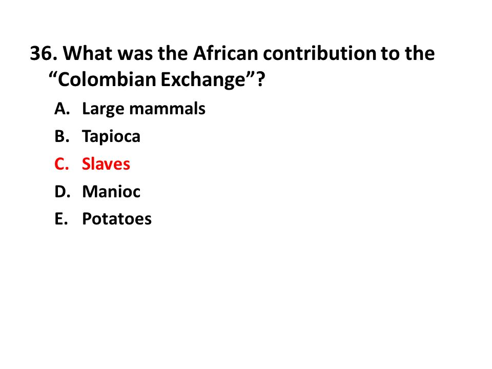 36.What was the African contribution to the Colombian Exchange .
