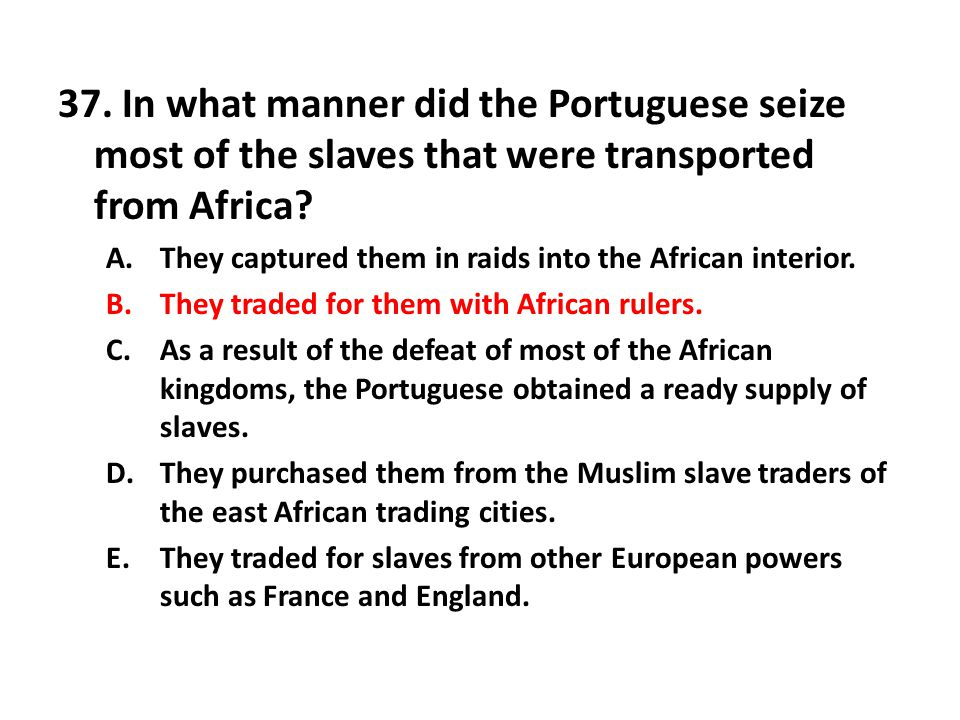 37.In what manner did the Portuguese seize most of the slaves that were transported from Africa.