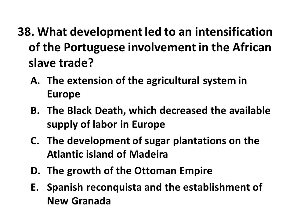 38. What development led to an intensification of the Portuguese involvement in the African slave trade? A.The extension of the agricultural system in