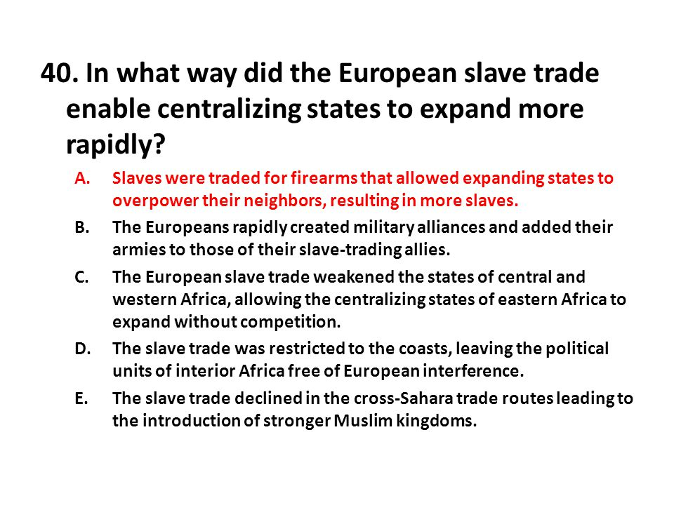 40.In what way did the European slave trade enable centralizing states to expand more rapidly.