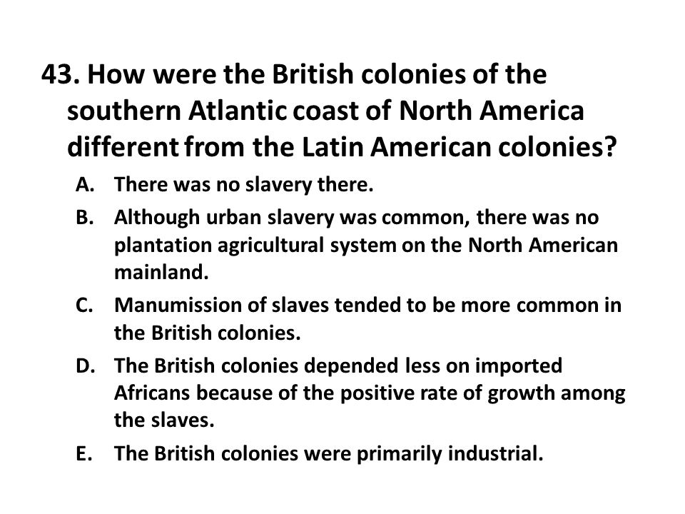 43. How were the British colonies of the southern Atlantic coast of North America different from the Latin American colonies? A.There was no slavery t