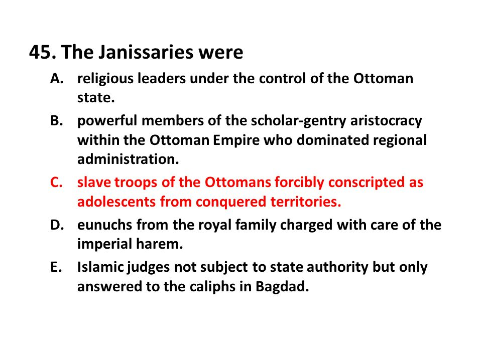 45.The Janissaries were A.religious leaders under the control of the Ottoman state.
