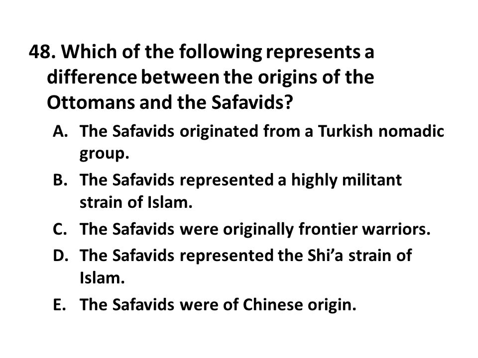 48. Which of the following represents a difference between the origins of the Ottomans and the Safavids? A.The Safavids originated from a Turkish noma