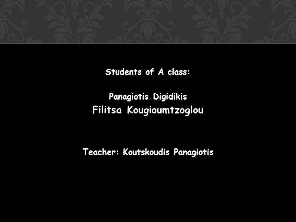 Students of A class: Panagiotis Digidikis Filitsa Kougioumtzoglou Teacher: Koutskoudis Panagiotis