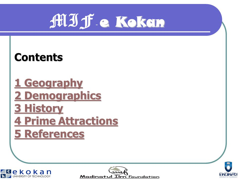e Kokan MIF - e Kokan Contents 1 Geography 1 Geography 2 Demographics 2 Demographics 3 History 3 History 4 Prime Attractions 4 Prime Attractions 5 References 5 References