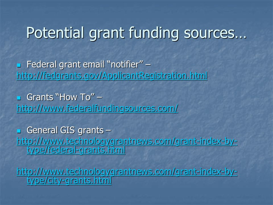 Potential grant funding sources… Federal grant email notifier – Federal grant email notifier – http://fedgrants.gov/ApplicantRegistration.html Grants How To – Grants How To – http://www.federalfundingsources.com/ General GIS grants – General GIS grants – http://www.technologygrantnews.com/grant-index-by- type/federal-grants.html http://www.technologygrantnews.com/grant-index-by- type/federal-grants.html http://www.technologygrantnews.com/grant-index-by- type/city-grants.html http://www.technologygrantnews.com/grant-index-by- type/city-grants.html