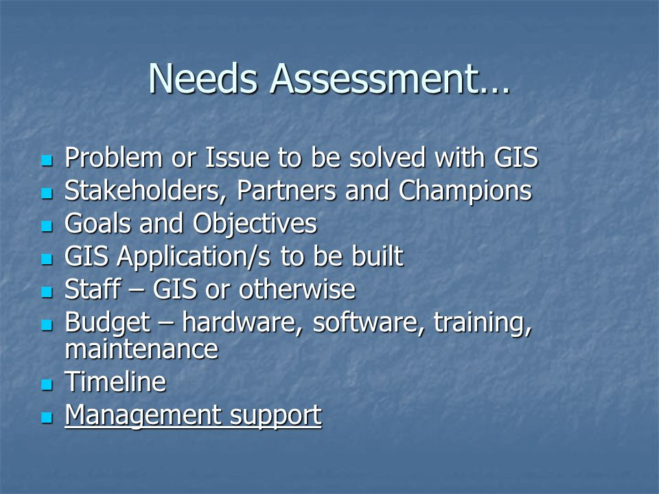Needs Assessment… Problem or Issue to be solved with GIS Problem or Issue to be solved with GIS Stakeholders, Partners and Champions Stakeholders, Partners and Champions Goals and Objectives Goals and Objectives GIS Application/s to be built GIS Application/s to be built Staff – GIS or otherwise Staff – GIS or otherwise Budget – hardware, software, training, maintenance Budget – hardware, software, training, maintenance Timeline Timeline Management support Management support