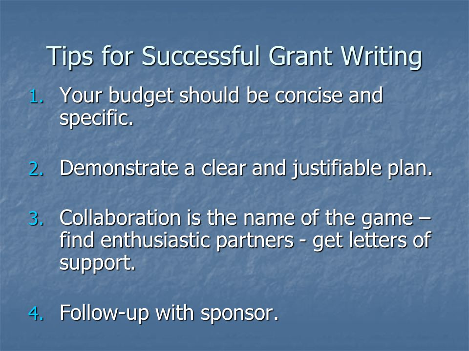 Tips for Successful Grant Writing 1.Your budget should be concise and specific.