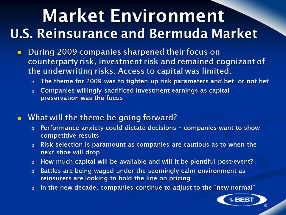 Market Environment U.S. Reinsurance and Bermuda Market During 2009 companies sharpened their focus on counterparty risk, investment risk and remained