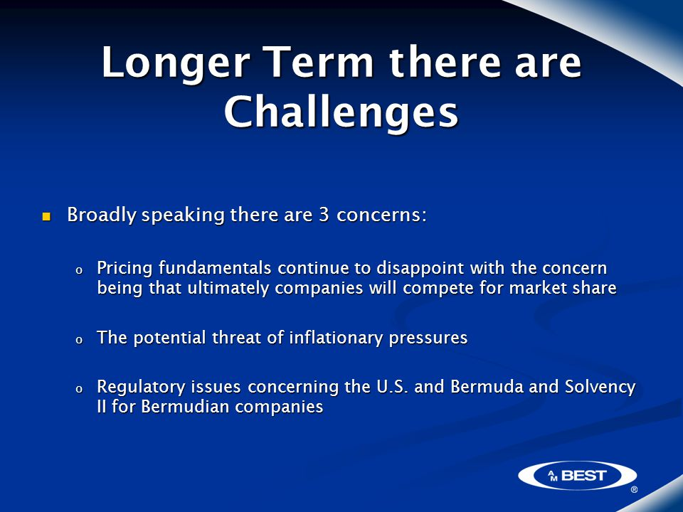 Longer Term there are Challenges Broadly speaking there are 3 concerns: Broadly speaking there are 3 concerns: o Pricing fundamentals continue to disappoint with the concern being that ultimately companies will compete for market share o The potential threat of inflationary pressures o Regulatory issues concerning the U.S.