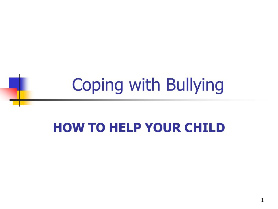 1 Coping with Bullying HOW TO HELP YOUR CHILD