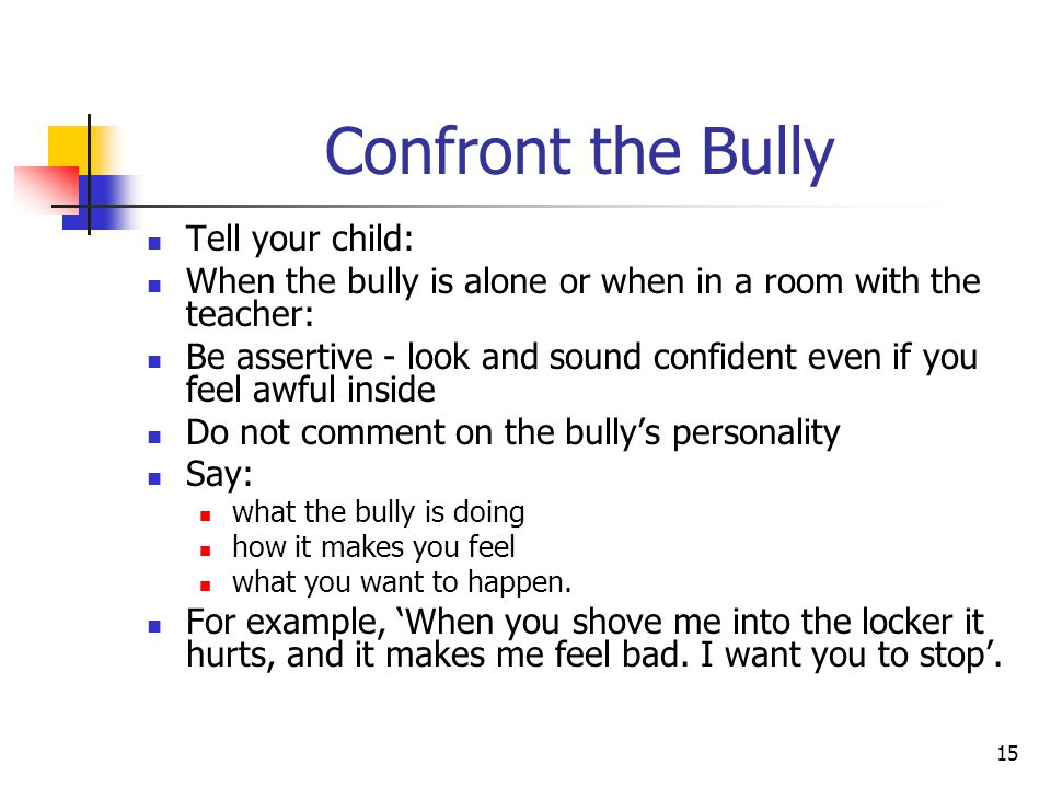15 Confront the Bully Tell your child: When the bully is alone or when in a room with the teacher: Be assertive - look and sound confident even if you feel awful inside Do not comment on the bully's personality Say: what the bully is doing how it makes you feel what you want to happen.
