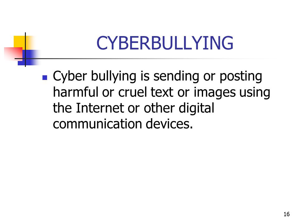 16 CYBERBULLYING Cyber bullying is sending or posting harmful or cruel text or images using the Internet or other digital communication devices.