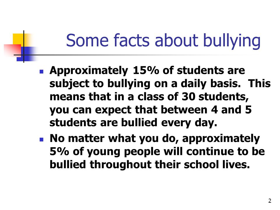 2 Some facts about bullying Approximately 15% of students are subject to bullying on a daily basis.