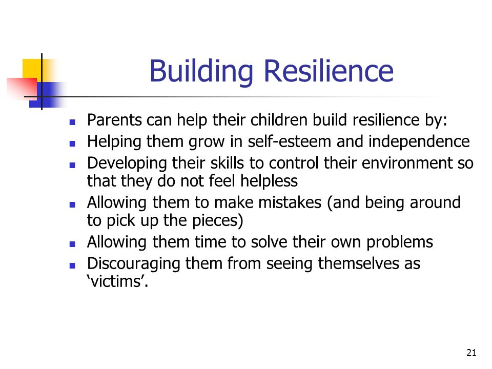 21 Building Resilience Parents can help their children build resilience by: Helping them grow in self-esteem and independence Developing their skills to control their environment so that they do not feel helpless Allowing them to make mistakes (and being around to pick up the pieces) Allowing them time to solve their own problems Discouraging them from seeing themselves as 'victims'.