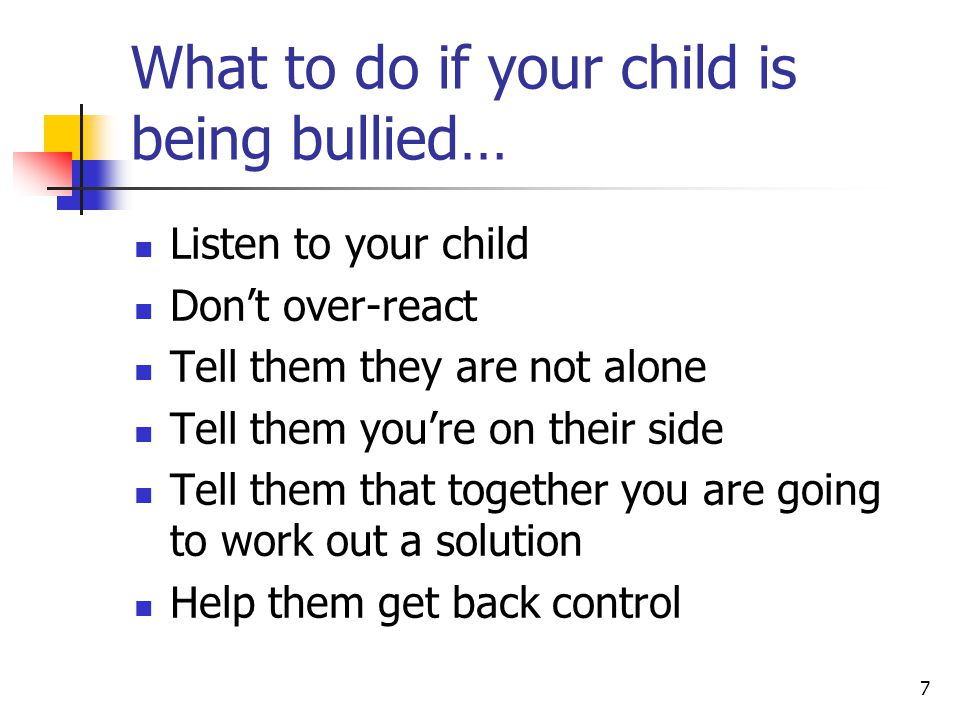7 What to do if your child is being bullied… Listen to your child Don't over-react Tell them they are not alone Tell them you're on their side Tell them that together you are going to work out a solution Help them get back control