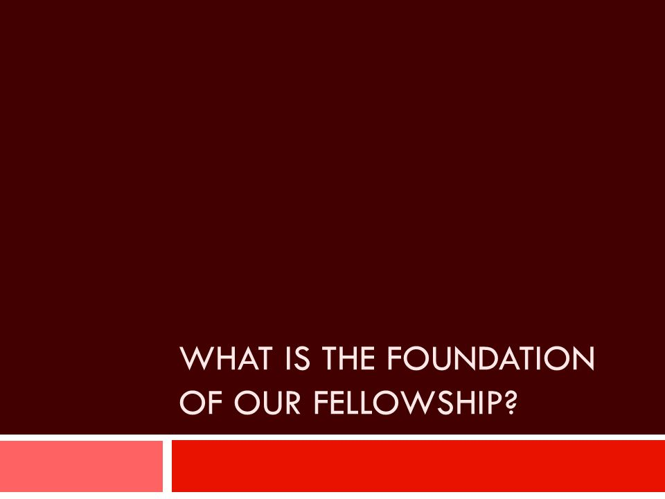 WHAT IS THE FOUNDATION OF OUR FELLOWSHIP?