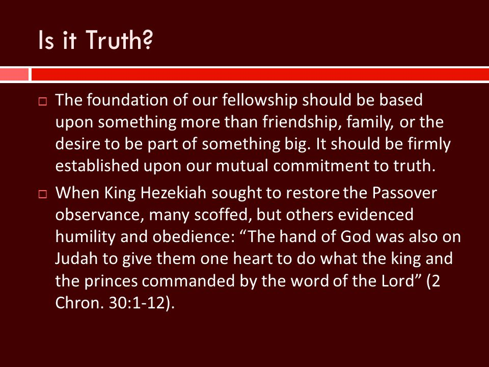 Is it Truth?  The foundation of our fellowship should be based upon something more than friendship, family, or the desire to be part of something big