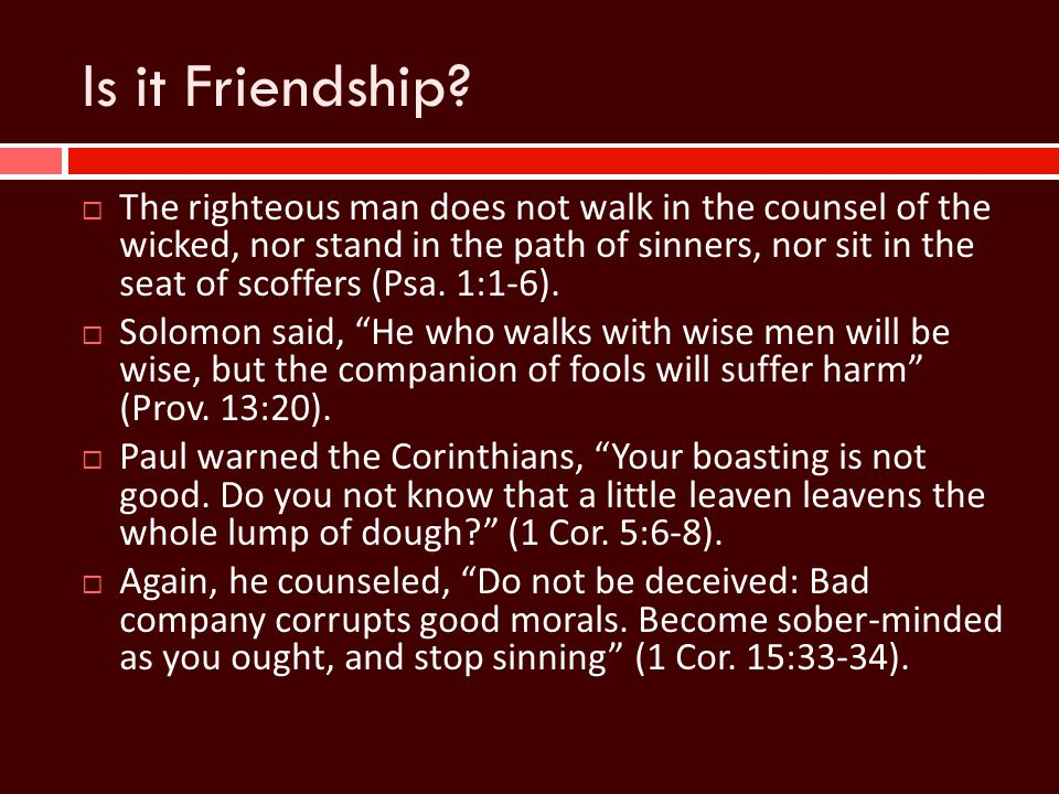 Is it Friendship?  The righteous man does not walk in the counsel of the wicked, nor stand in the path of sinners, nor sit in the seat of scoffers (P