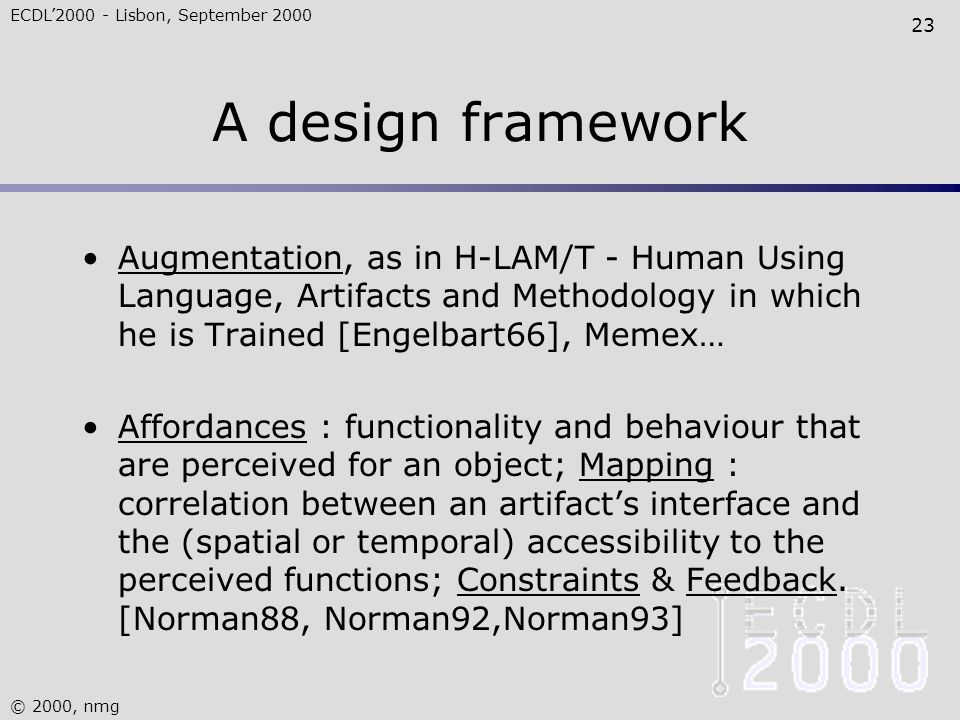 ECDL'2000 - Lisbon, September 2000 © 2000, nmg 23 A design framework Augmentation, as in H-LAM/T - Human Using Language, Artifacts and Methodology in which he is Trained [Engelbart66], Memex… Affordances : functionality and behaviour that are perceived for an object; Mapping : correlation between an artifact's interface and the (spatial or temporal) accessibility to the perceived functions; Constraints & Feedback.