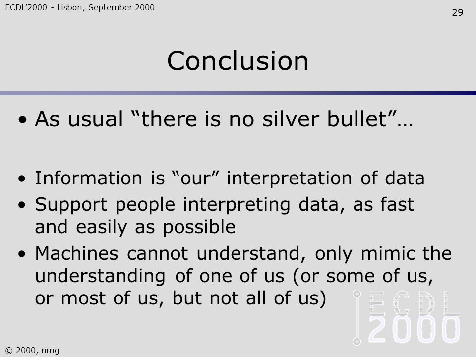 ECDL'2000 - Lisbon, September 2000 © 2000, nmg 29 Conclusion As usual there is no silver bullet … Information is our interpretation of data Support people interpreting data, as fast and easily as possible Machines cannot understand, only mimic the understanding of one of us (or some of us, or most of us, but not all of us)