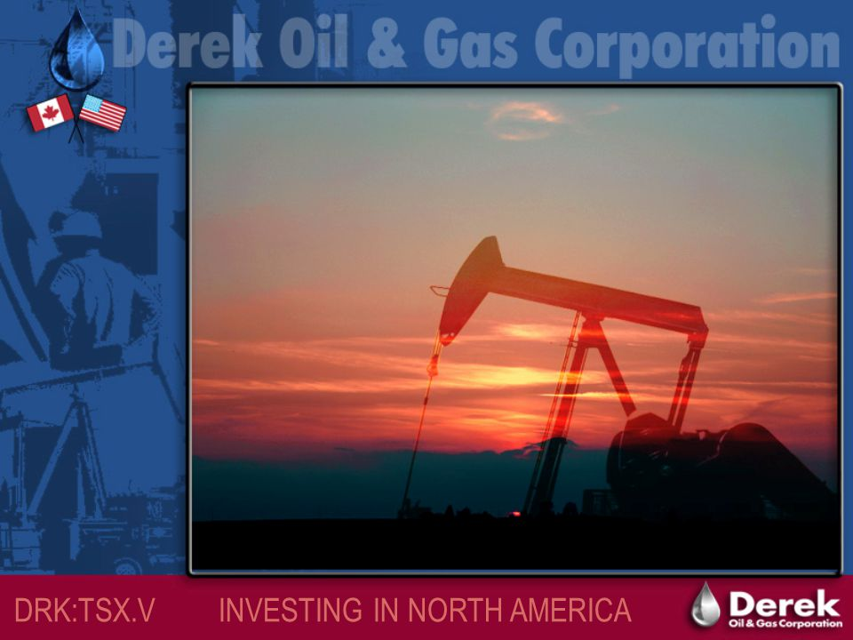 DRK:TSX.V INVESTING IN NORTH AMERICA Introduction to Derek Oil & Gas Corporation Derek Oil & Gas Corporation Mission:  Derek Oil & Gas Corporation (Derek) has a corporate objective to become a mid-tier energy producer within one year  This objective is to be accomplished through exploration, development & production from its oil & gas assets in North America This Presentation Features:  Corporate Structure & Overview  Projects – North America  Investment Opportunities  Management & Board of Directors  Contact Information