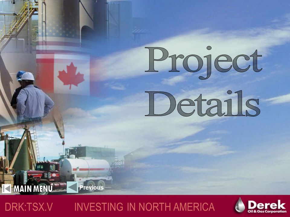 DRK:TSX.V INVESTING IN NORTH AMERICA Derek's Public & Financial Documents Please visit: www.sedar.com to view all publicly filed documents including annual & quarterly statementswww.sedar.com Or Call: 1.888.756.0066 For immediate follow up on the most current information Previous