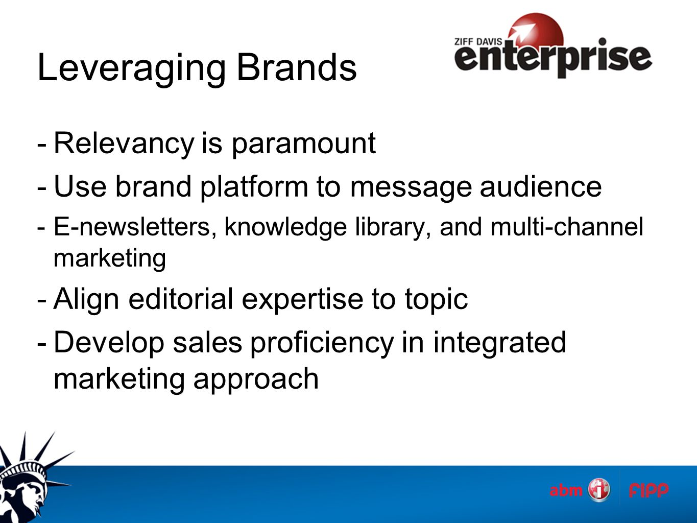 Leveraging Brands -Relevancy is paramount -Use brand platform to message audience -E-newsletters, knowledge library, and multi-channel marketing -Align editorial expertise to topic -Develop sales proficiency in integrated marketing approach
