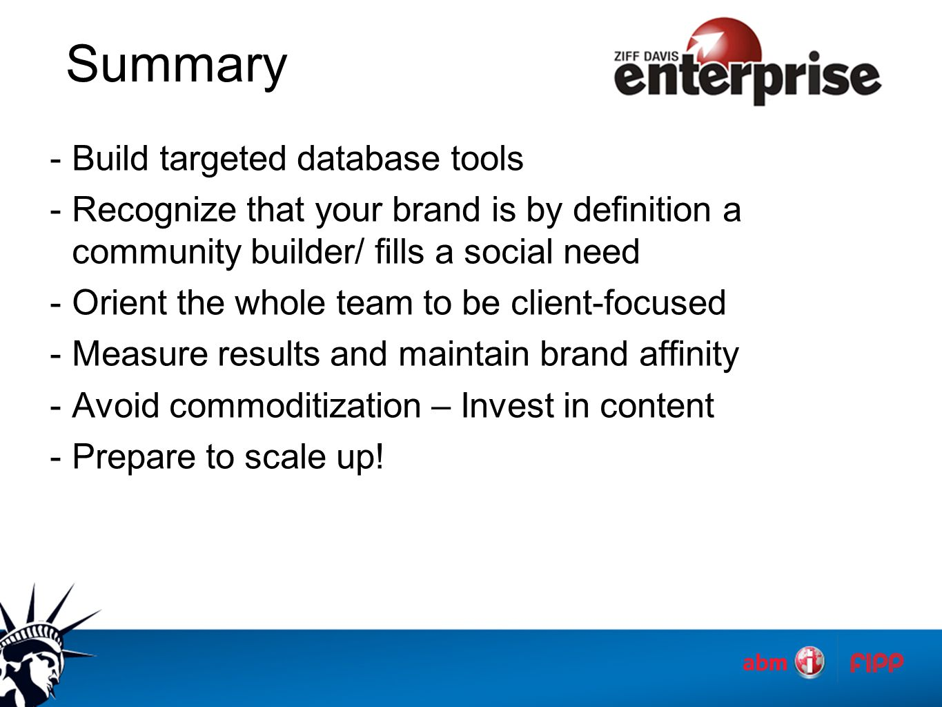 Summary -Build targeted database tools -Recognize that your brand is by definition a community builder/ fills a social need -Orient the whole team to be client-focused -Measure results and maintain brand affinity -Avoid commoditization – Invest in content -Prepare to scale up!