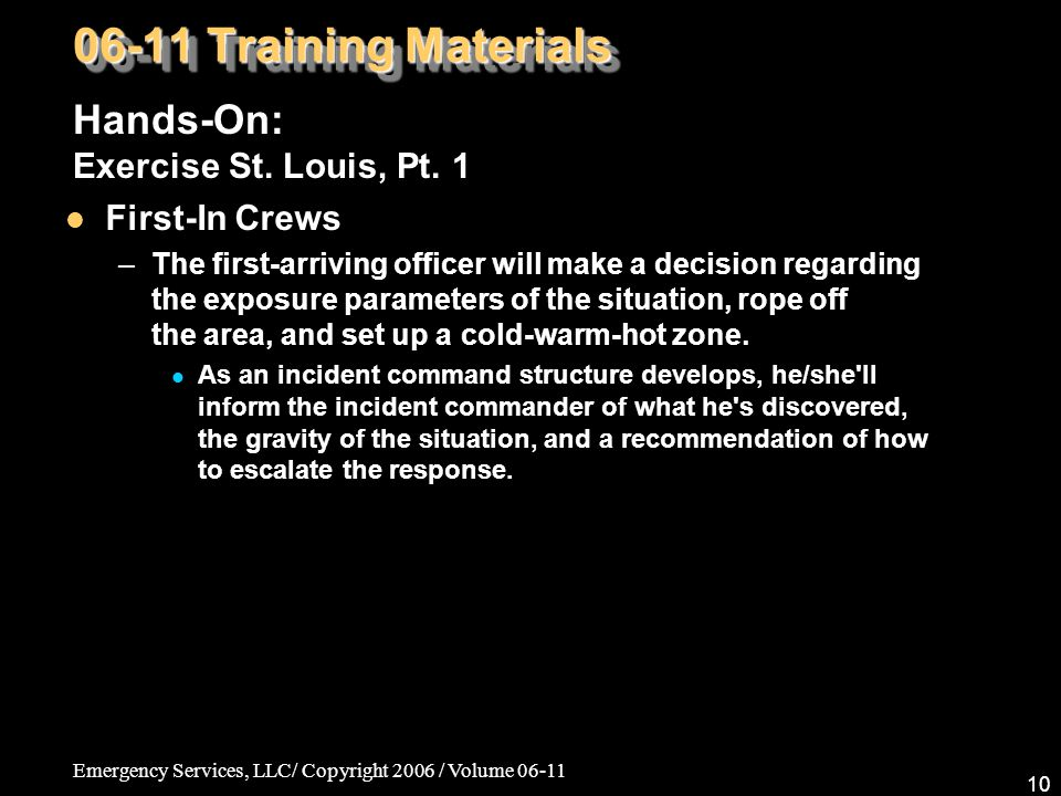 Emergency Services, LLC/ Copyright 2006 / Volume 06-11 10 06-11 Training Materials Hands-On: Exercise St. Louis, Pt. 1 First-In Crews –The first-arriv