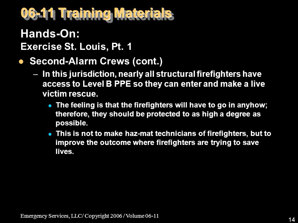 Emergency Services, LLC/ Copyright 2006 / Volume 06-11 14 06-11 Training Materials Hands-On: Exercise St. Louis, Pt. 1 Second-Alarm Crews (cont.) –In