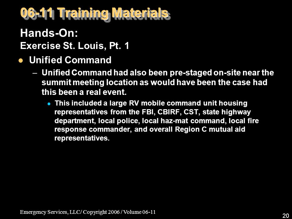 Emergency Services, LLC/ Copyright 2006 / Volume 06-11 20 06-11 Training Materials Hands-On: Exercise St. Louis, Pt. 1 Unified Command –Unified Comman