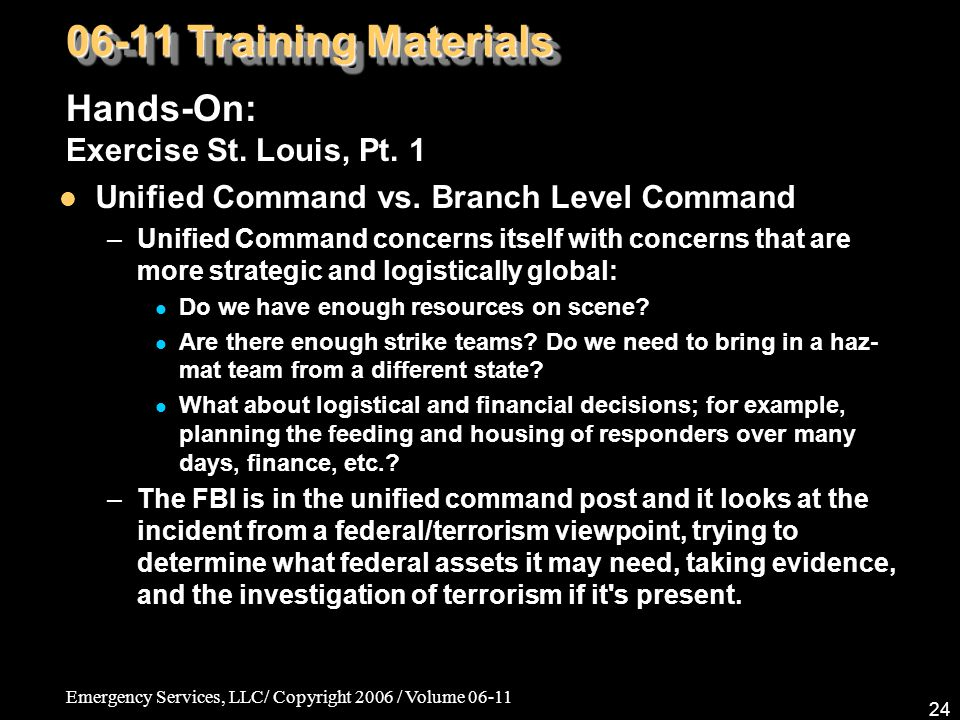 Emergency Services, LLC/ Copyright 2006 / Volume 06-11 24 06-11 Training Materials Hands-On: Exercise St. Louis, Pt. 1 Unified Command vs. Branch Leve