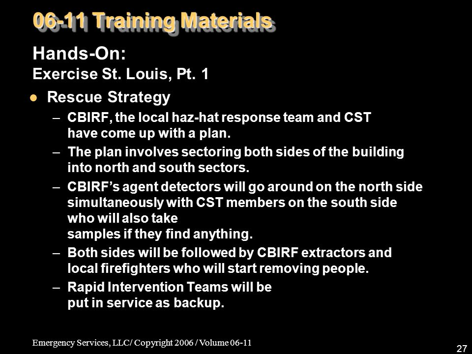 Emergency Services, LLC/ Copyright 2006 / Volume 06-11 27 06-11 Training Materials Hands-On: Exercise St. Louis, Pt. 1 Rescue Strategy –CBIRF, the loc