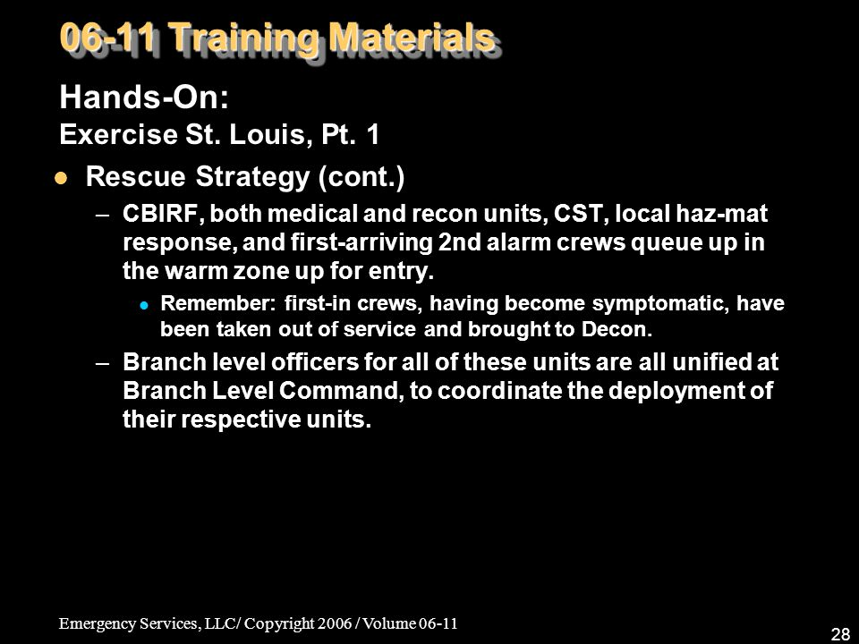 Emergency Services, LLC/ Copyright 2006 / Volume 06-11 28 06-11 Training Materials Hands-On: Exercise St. Louis, Pt. 1 Rescue Strategy (cont.) –CBIRF,