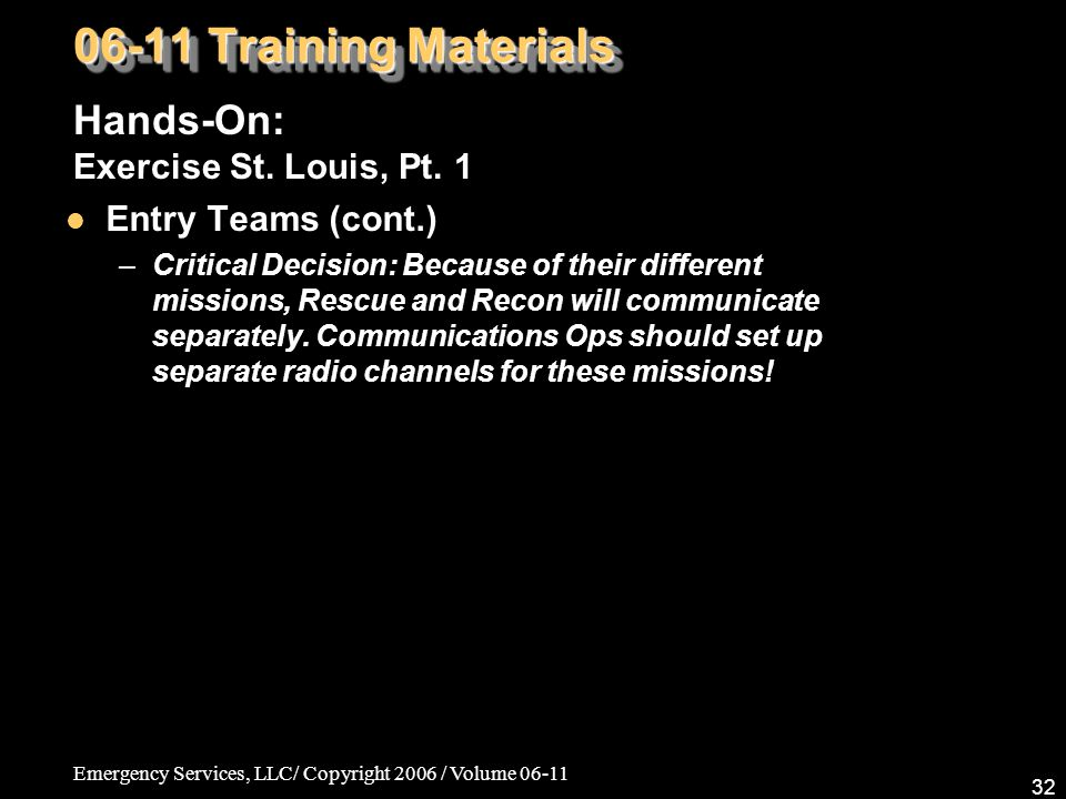 Emergency Services, LLC/ Copyright 2006 / Volume 06-11 32 06-11 Training Materials Hands-On: Exercise St. Louis, Pt. 1 Entry Teams (cont.) –Critical D